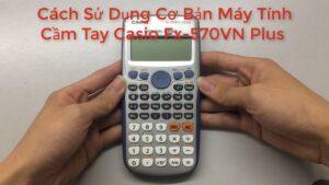 Hướng dẫn sử dụng máy tính casio fx 570vn plus cơ bản – Cách giải toán bằng Casio FX-570VN Plus