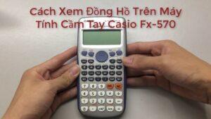 Cách Xem Đồng Hồ Trên Máy Tính Cầm Tay Casio Fx 570ES PLUS Các trò vui trên máy tính Casio FX 570ES