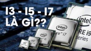 TẤT TẦN TẬT về CPU Core i của máy tính?   Core i3, Core i5, Core i7 KHÁC GÌ NHAU???
