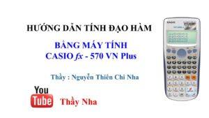 Tính đạo hàm bằng máy tính casio 570 vn plus Nguyễn Thiên Chi Nha