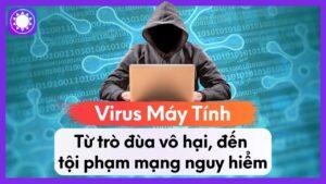"""Virus Máy Tính – Từ Trò Đùa Vô Hại, Đến """"Tội Phạm Mạng"""" Nguy Hiểm"""