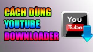 Cách Dùng Youtube Downloader Tải Video Youtube Về Máy Tính