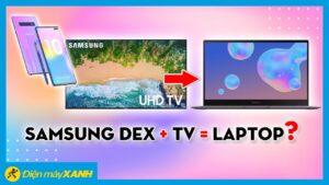 Samsung DeX là gì? Sao có thể biến tivi thành máy tính? • Điện máy XANH
