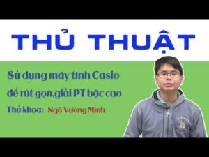 Thủ thuật sử dung máy tính Casio để rút gọn,giải phương trình bậc cao – Ngô Vương Minh