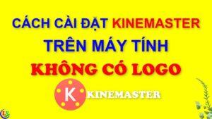 Hướng Dẫn Cài KINEMASTER Trên Máy Tính Không Có Logo