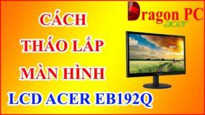 Cách Tháo Lắp Màn Hình Máy Tính LCD Acer EB192Q | Dragon PC