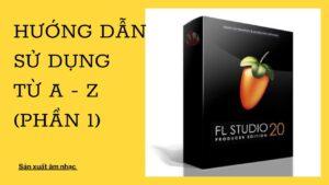 (Phần 1) Hướng dẫn sử dụng FL Studio từ A – Z – Khóa học Sản xuất âm nhạc tại nhà cùng FL Studio