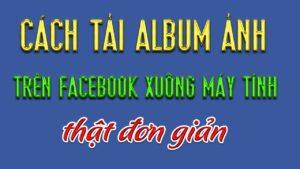 Tải Album ảnh trên Facebook về Máy Tính Cực Kỳ Đơn Giản